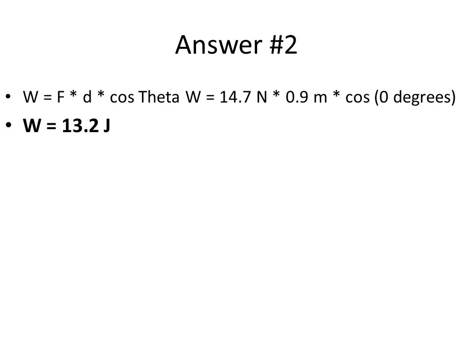 Answer #2 W = F * d * cos Theta W = 14.7 N * 0.9 m * cos (0 degrees) W = 13.2 J
