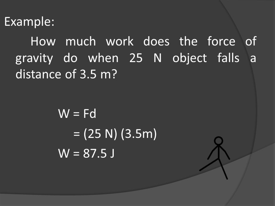 Example: How much work does the force of gravity do when 25 N object falls a distance of 3.5 m W = Fd.
