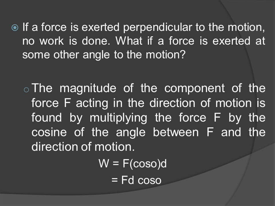 If a force is exerted perpendicular to the motion, no work is done