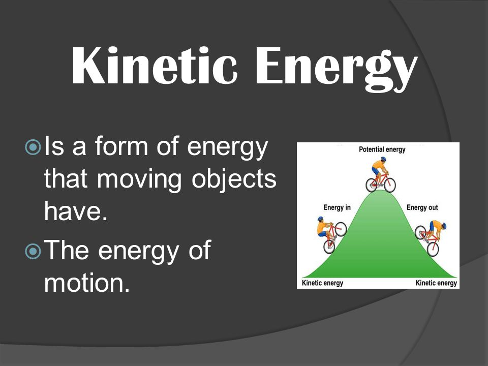 Kinetic Energy Is a form of energy that moving objects have.