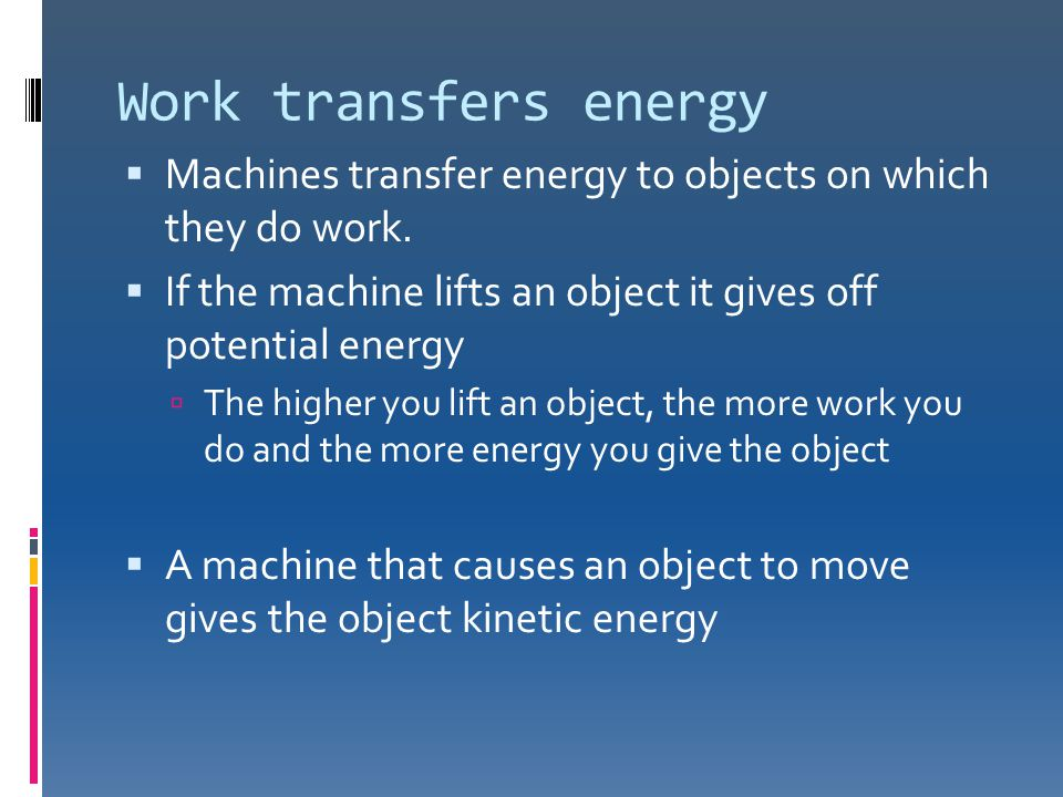 Work transfers energy Machines transfer energy to objects on which they do work. If the machine lifts an object it gives off potential energy.