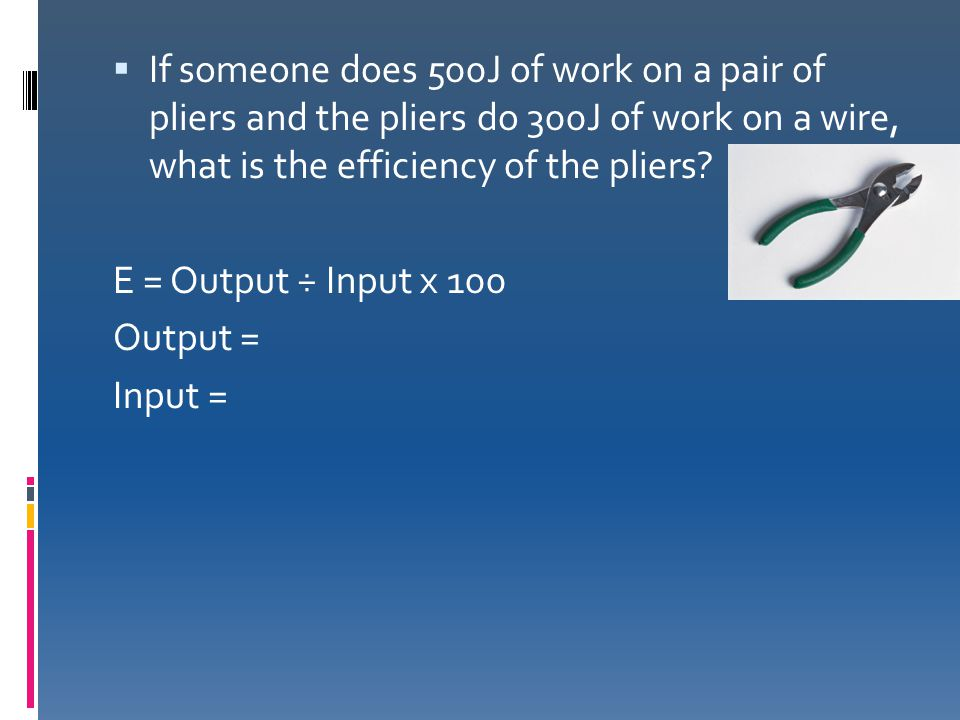 If someone does 500J of work on a pair of pliers and the pliers do 300J of work on a wire, what is the efficiency of the pliers