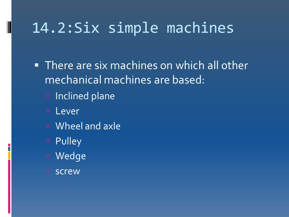 14.2:Six simple machines There are six machines on which all other mechanical machines are based: Inclined plane.
