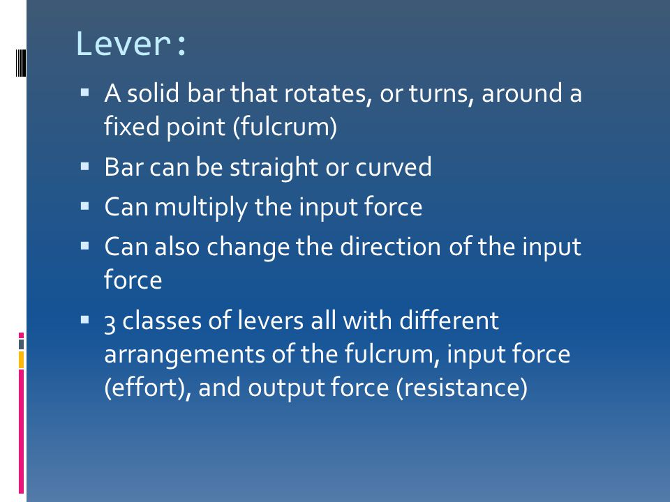 Lever: A solid bar that rotates, or turns, around a fixed point (fulcrum) Bar can be straight or curved.