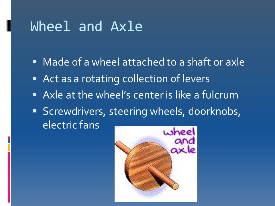 Wheel and Axle Made of a wheel attached to a shaft or axle