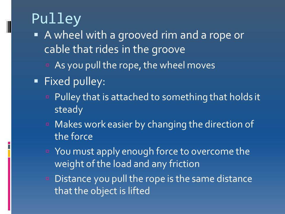 Pulley A wheel with a grooved rim and a rope or cable that rides in the groove. As you pull the rope, the wheel moves.