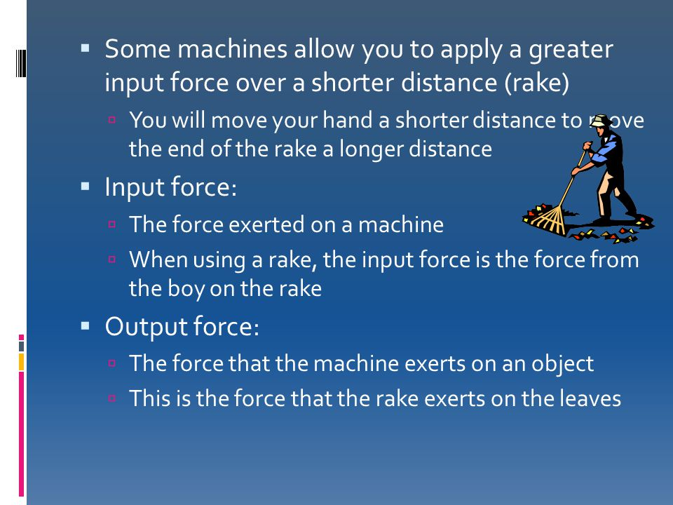 Some machines allow you to apply a greater input force over a shorter distance (rake)