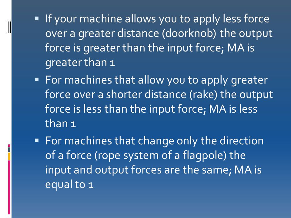 If your machine allows you to apply less force over a greater distance (doorknob) the output force is greater than the input force; MA is greater than 1