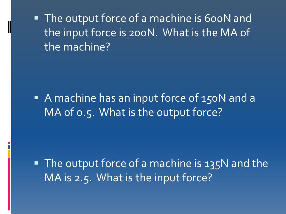 The output force of a machine is 600N and the input force is 200N
