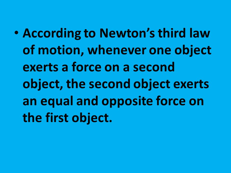 According to Newton's third law of motion, whenever one object exerts a force on a second object, the second object exerts an equal and opposite force on the first object.