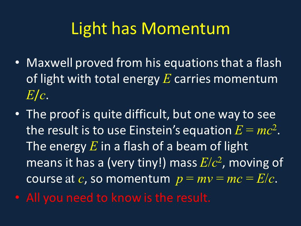Light has Momentum Maxwell proved from his equations that a flash of light with total energy E carries momentum E/c.