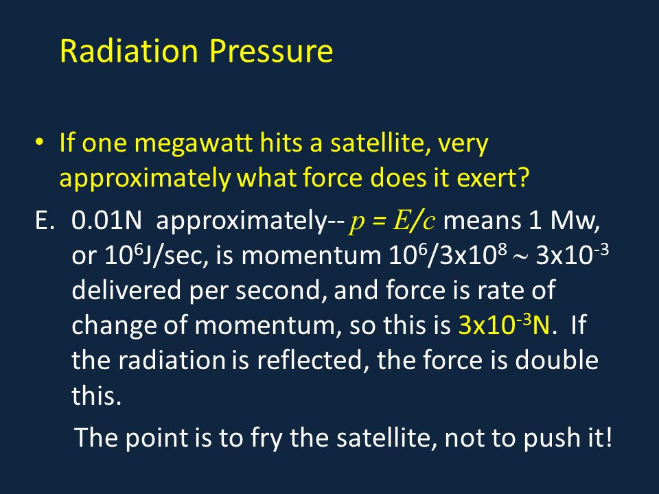 Radiation Pressure If one megawatt hits a satellite, very approximately what force does it exert