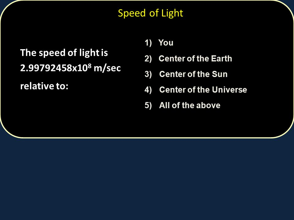Speed of Light relative to: The speed of light is 2.99792458x108 m/sec
