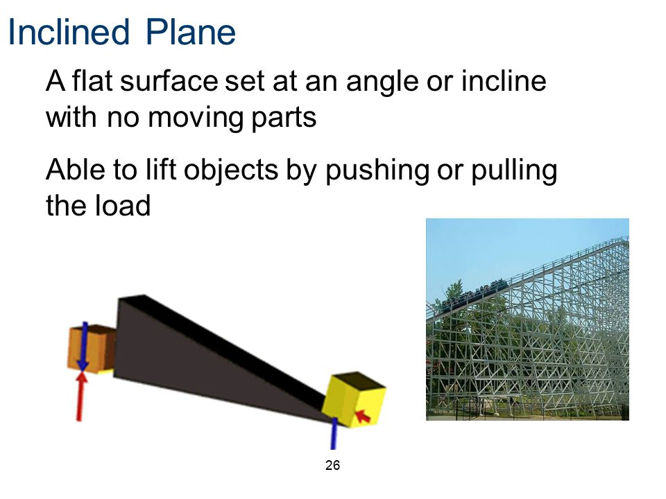 Inclined Plane A flat surface set at an angle or incline with no moving parts.