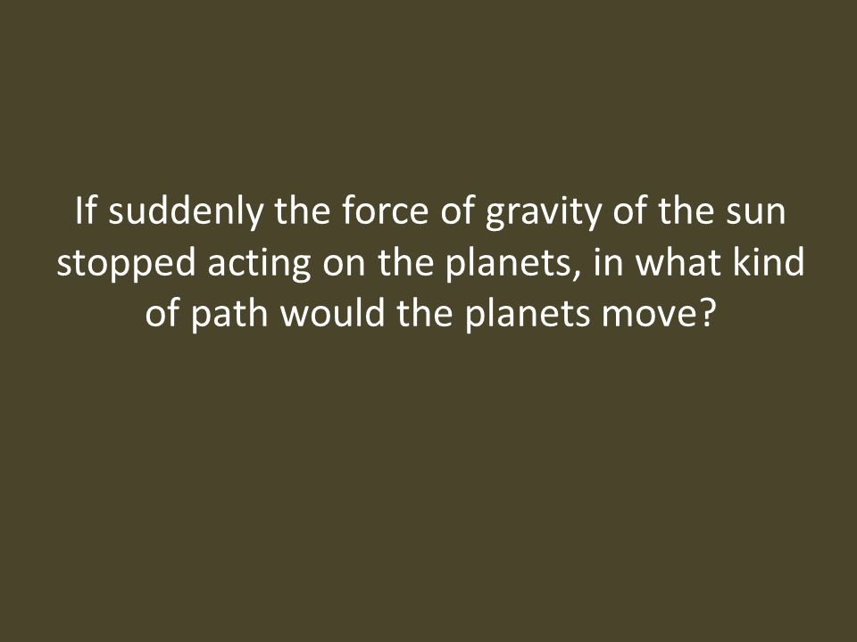 If suddenly the force of gravity of the sun stopped acting on the planets, in what kind of path would the planets move