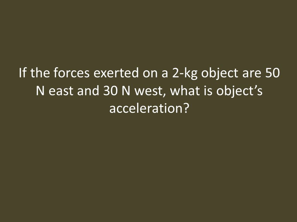 If the forces exerted on a 2-kg object are 50 N east and 30 N west, what is object's acceleration
