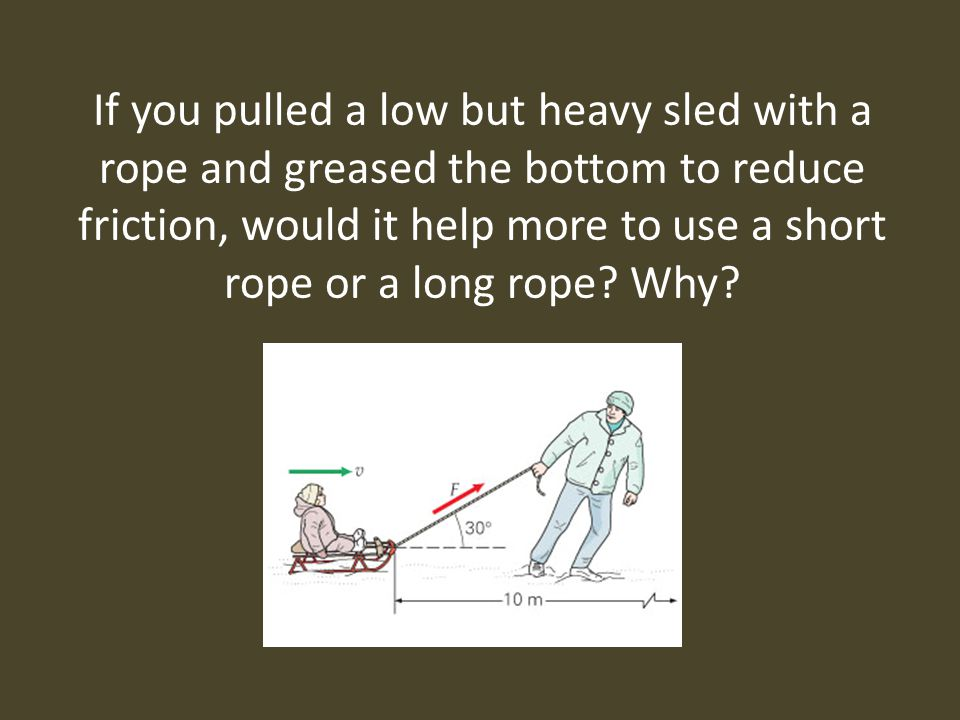 If you pulled a low but heavy sled with a rope and greased the bottom to reduce friction, would it help more to use a short rope or a long rope.