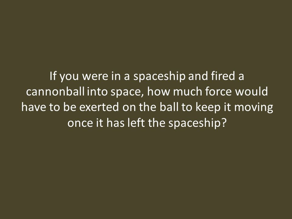 If you were in a spaceship and fired a cannonball into space, how much force would have to be exerted on the ball to keep it moving once it has left the spaceship