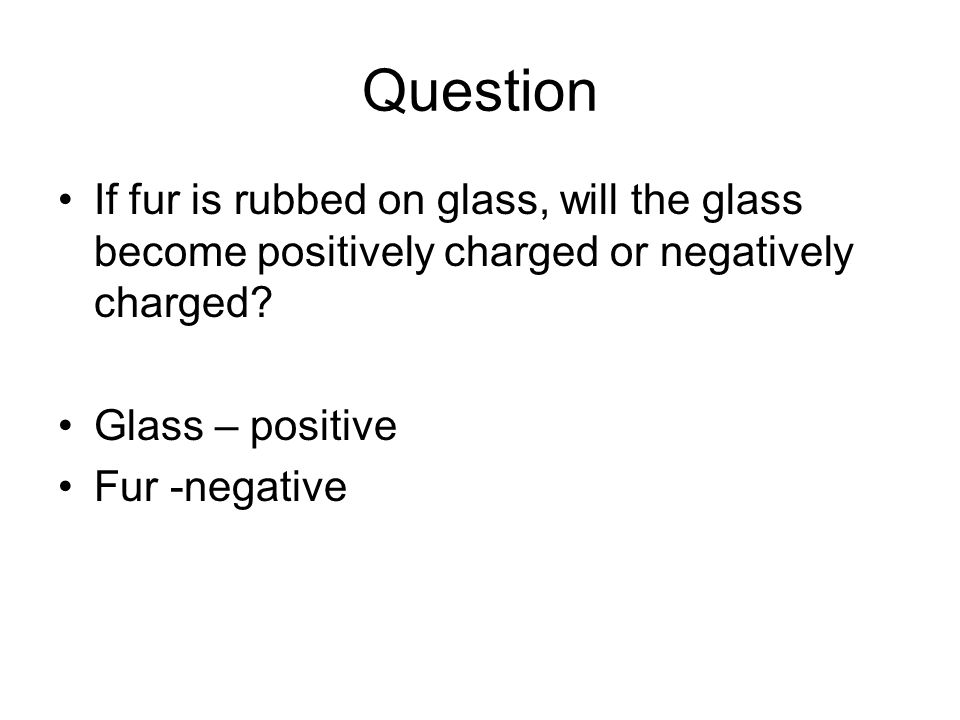 Question If fur is rubbed on glass, will the glass become positively charged or negatively charged