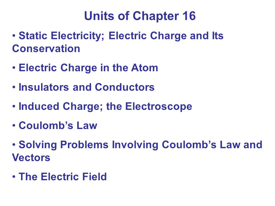 Units of Chapter 16 Static Electricity; Electric Charge and Its Conservation. Electric Charge in the Atom.