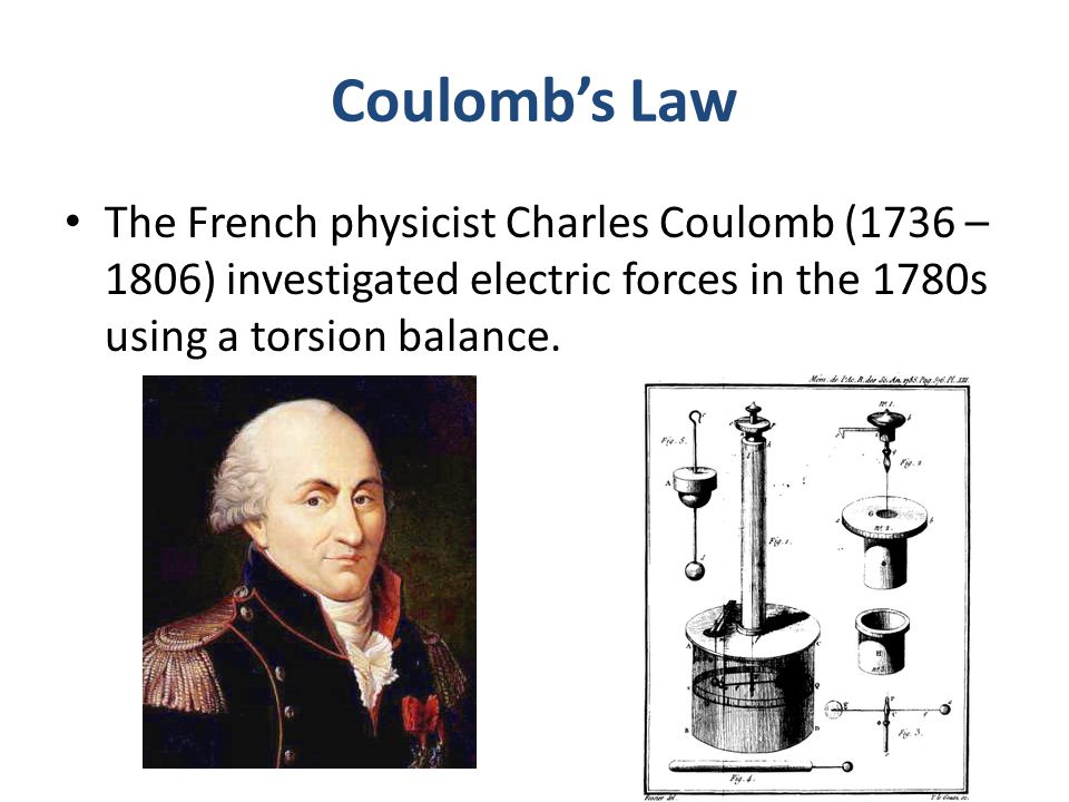 Coulomb's Law The French physicist Charles Coulomb (1736 – 1806) investigated electric forces in the 1780s using a torsion balance.