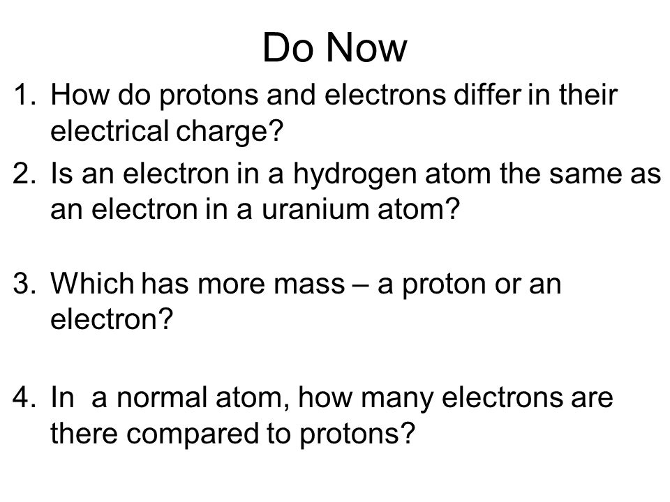 Do Now How do protons and electrons differ in their electrical charge