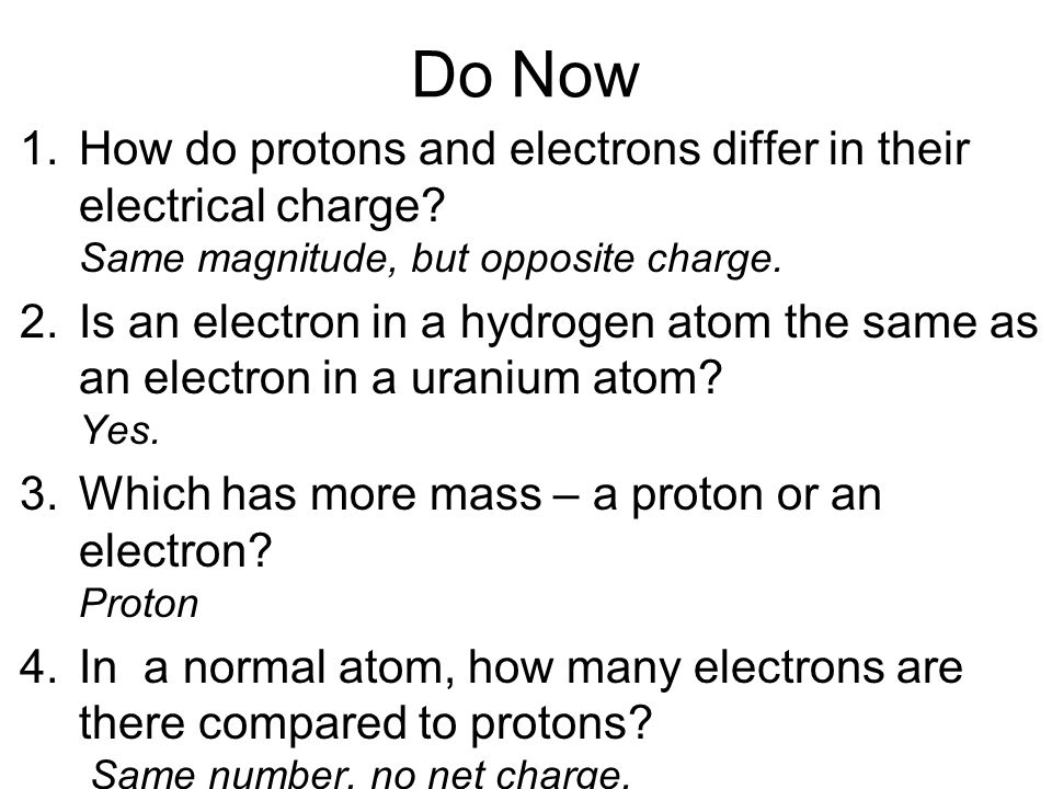 Do Now How do protons and electrons differ in their electrical charge Same magnitude, but opposite charge.