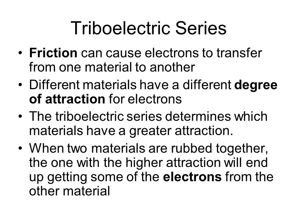 Triboelectric Series Friction can cause electrons to transfer from one material to another.