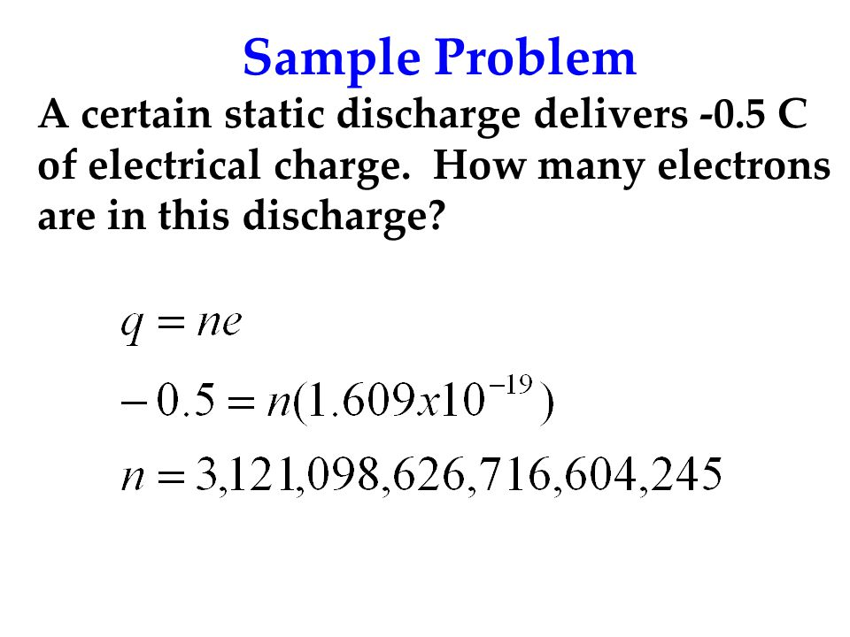 Sample Problem A certain static discharge delivers -0.5 C of electrical charge.