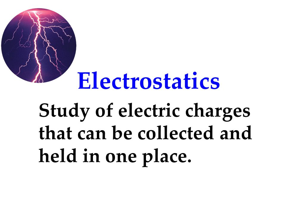 Electrostatics Study of electric charges that can be collected and held in one place.