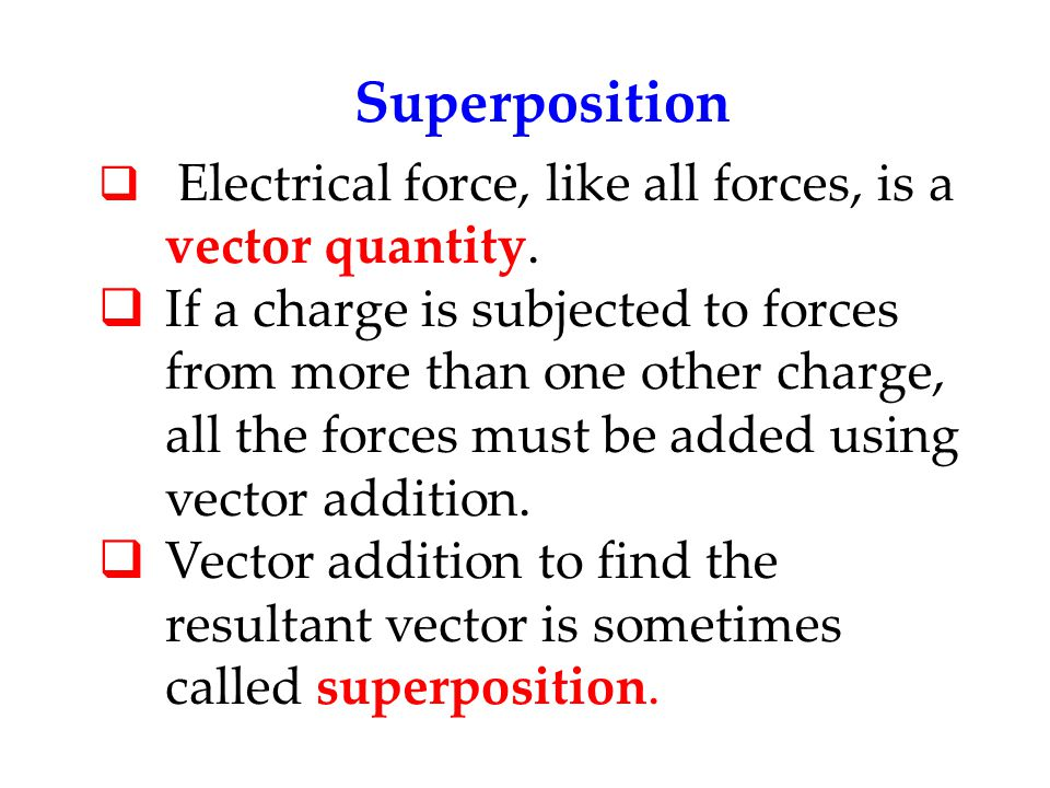 Superposition Electrical force, like all forces, is a vector quantity.