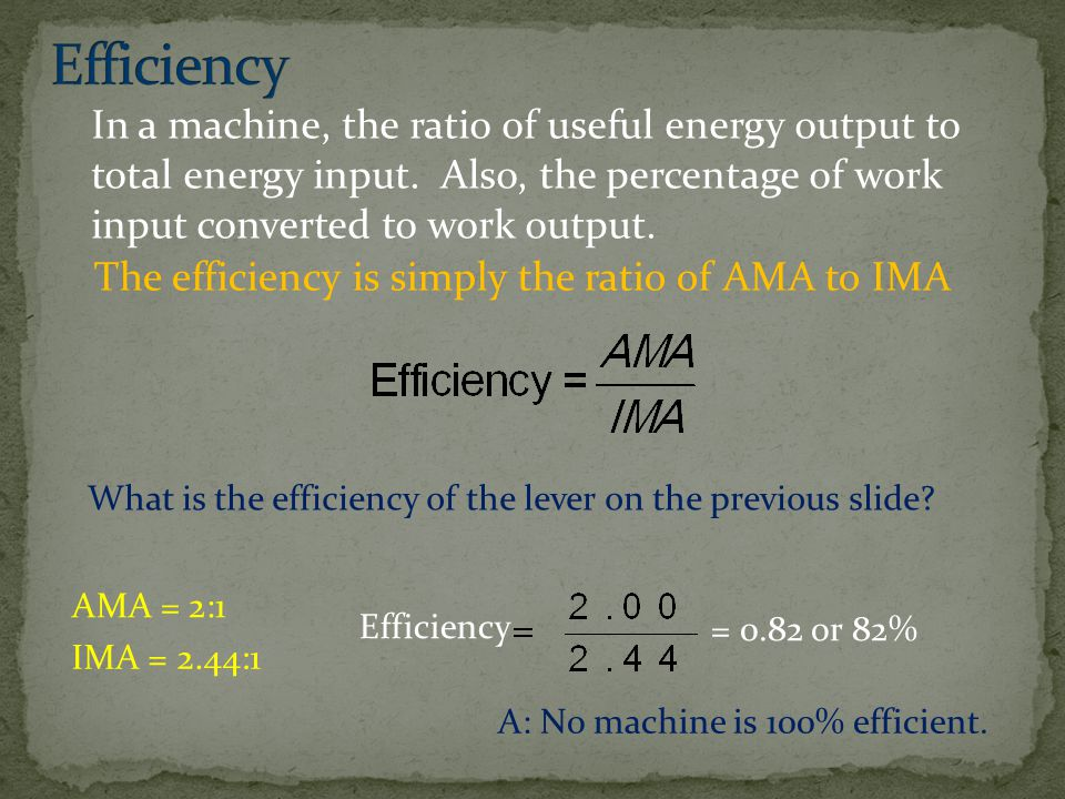 Efficiency In a machine, the ratio of useful energy output to total energy input. Also, the percentage of work input converted to work output.