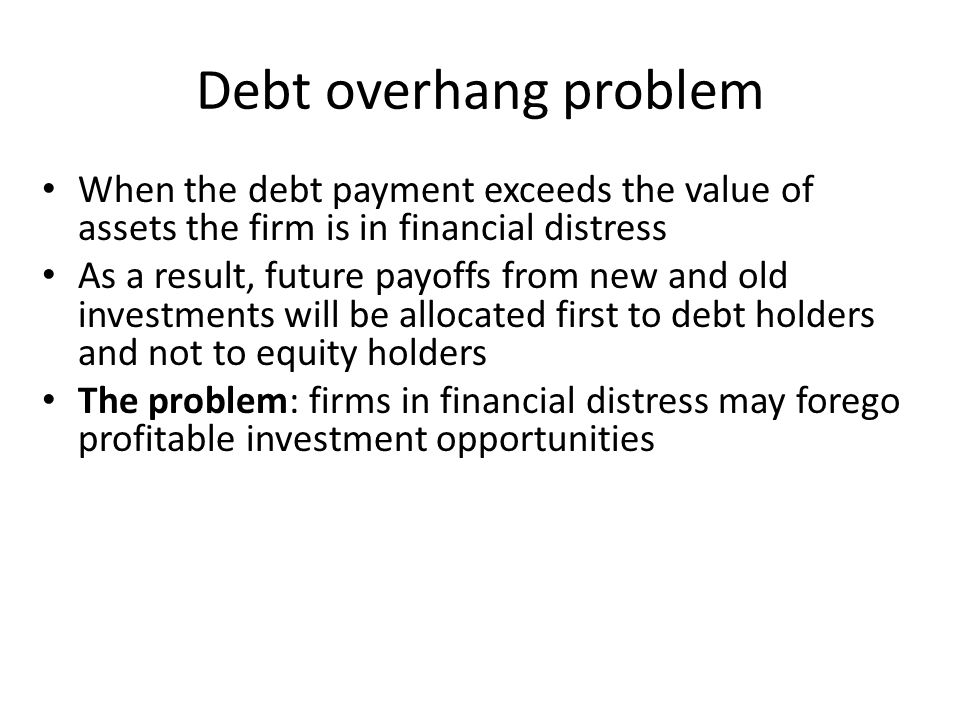 Debt overhang problem When the debt payment exceeds the value of assets the firm is in financial distress.