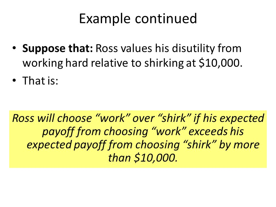 Example continued Suppose that: Ross values his disutility from working hard relative to shirking at $10,000.