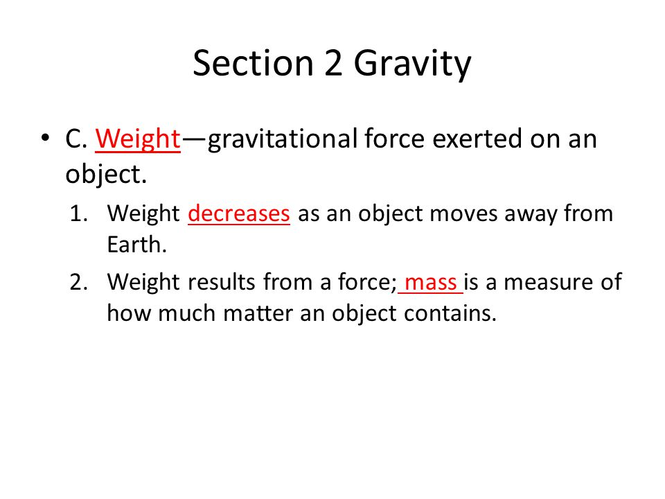 Section 2 Gravity C. Weight—gravitational force exerted on an object.