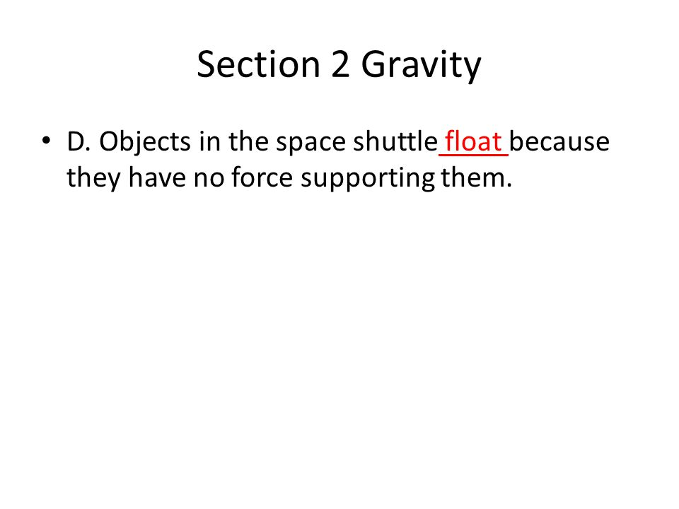 Section 2 Gravity D. Objects in the space shuttle float because they have no force supporting them.