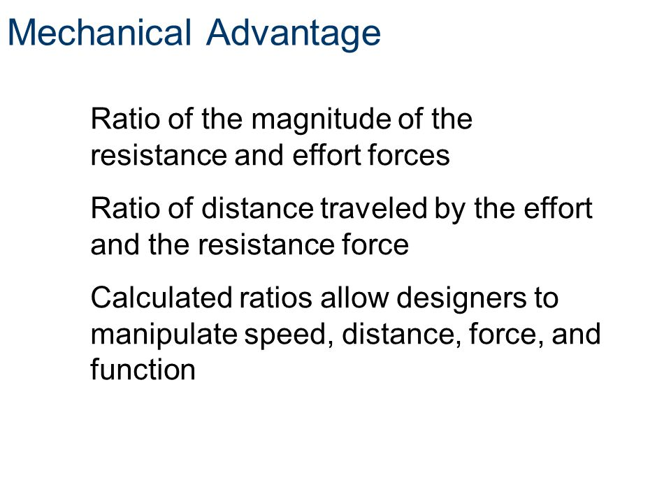 Mechanical Advantage Ratio of the magnitude of the resistance and effort forces. Ratio of distance traveled by the effort and the resistance force.