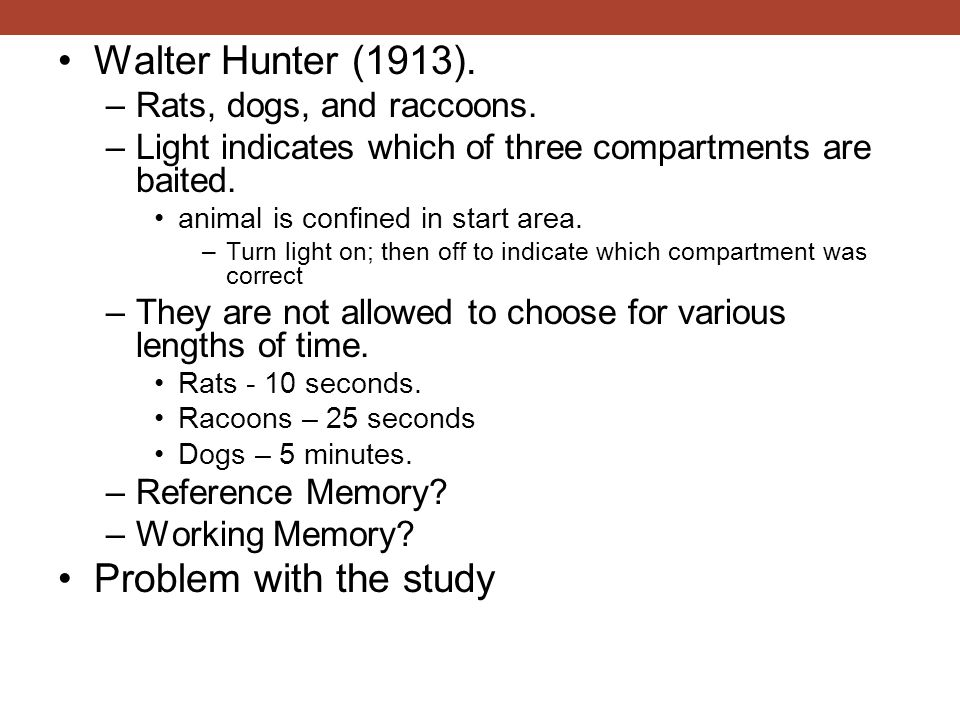 Walter Hunter (1913). Problem with the study Rats, dogs, and raccoons.