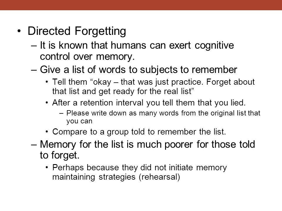 Directed Forgetting It is known that humans can exert cognitive control over memory. Give a list of words to subjects to remember.