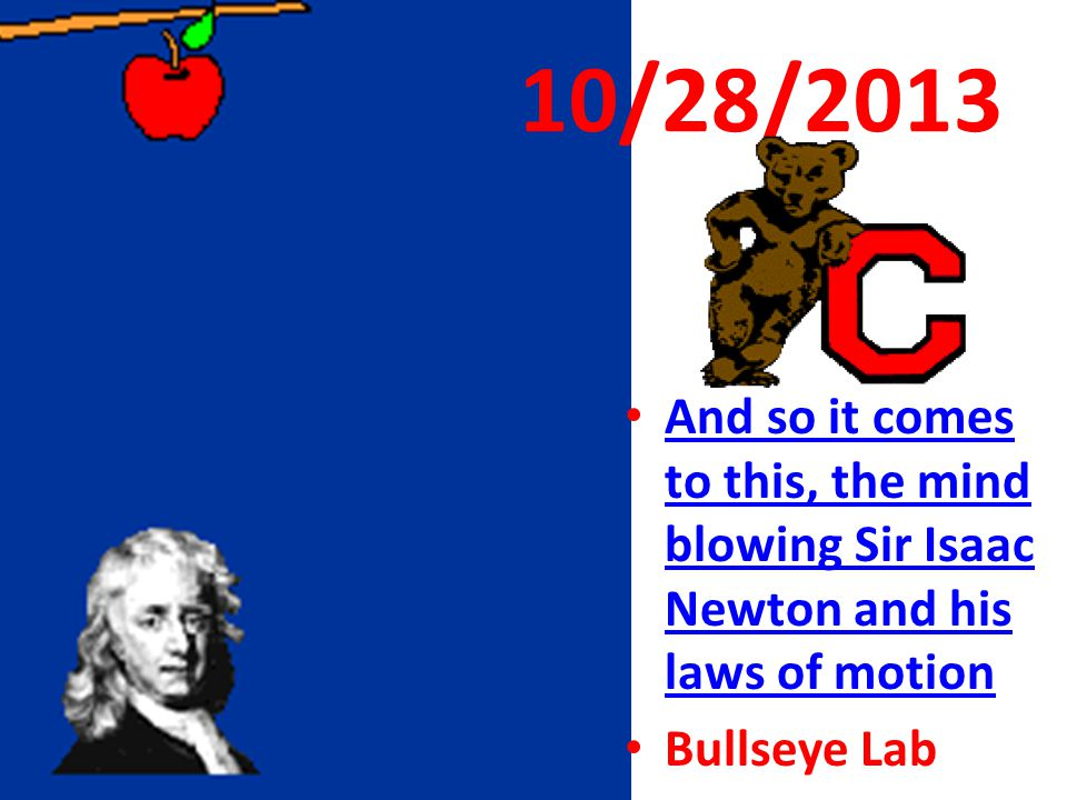 10/28/2013 And so it comes to this, the mind blowing Sir Isaac Newton and his laws of motion.