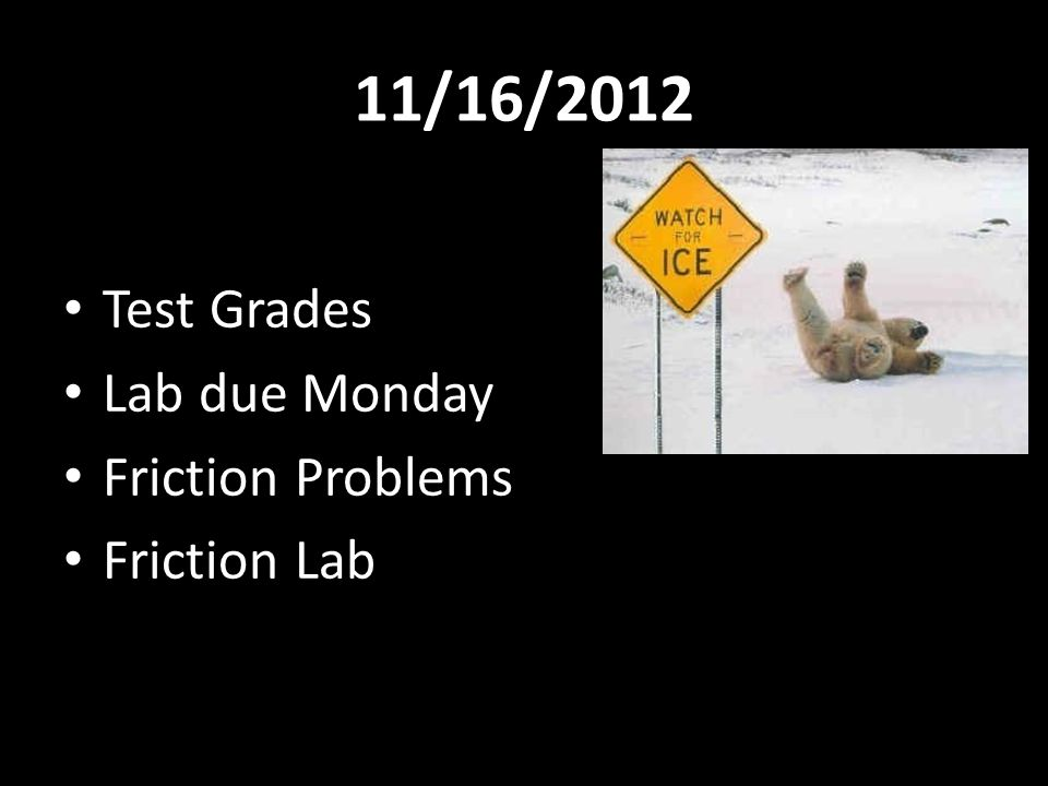 11/16/2012 Test Grades Lab due Monday Friction Problems Friction Lab