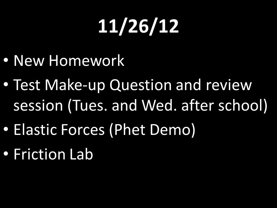 11/26/12 New Homework. Test Make-up Question and review session (Tues. and Wed. after school) Elastic Forces (Phet Demo)