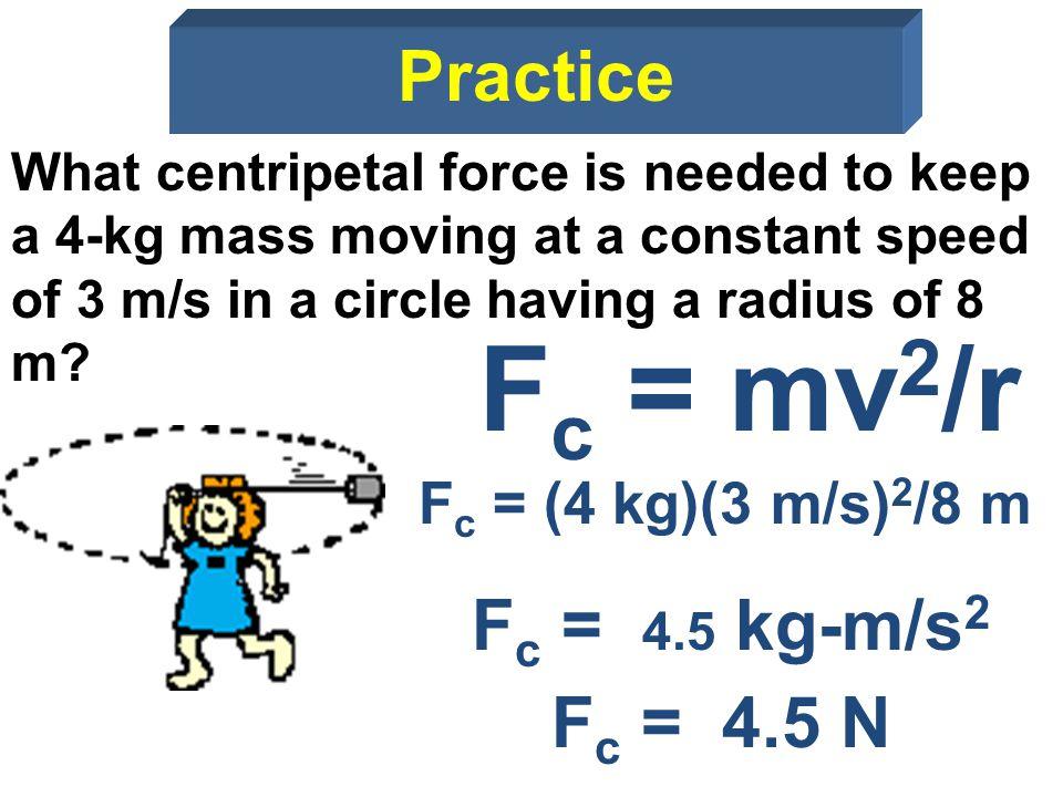 Fc = mv2/r Practice Fc = 4.5 kg-m/s2 Fc = 4.5 N