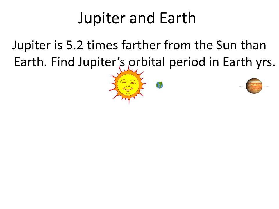 Jupiter and Earth Jupiter is 5.2 times farther from the Sun than Earth.