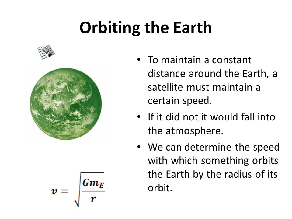 Orbiting the Earth To maintain a constant distance around the Earth, a satellite must maintain a certain speed.