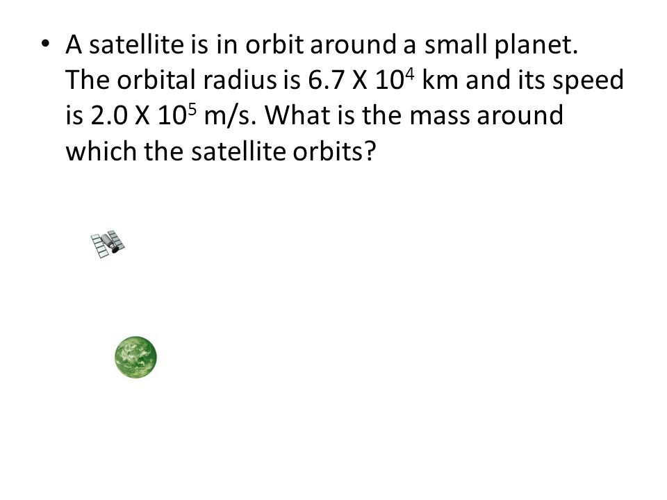 A satellite is in orbit around a small planet. The orbital radius is 6