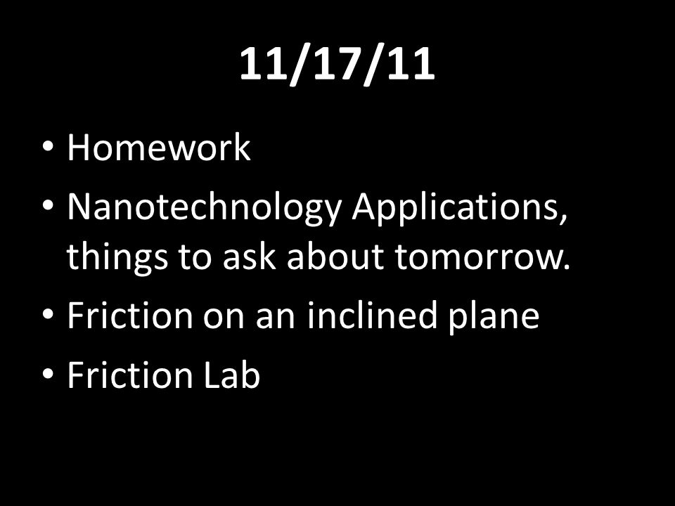 11/17/11 Homework. Nanotechnology Applications, things to ask about tomorrow. Friction on an inclined plane.