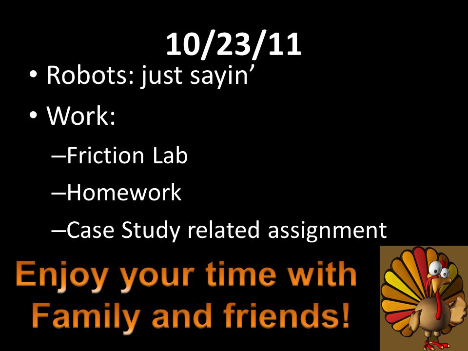 10/23/11 Enjoy your time with Family and friends! Robots: just sayin'