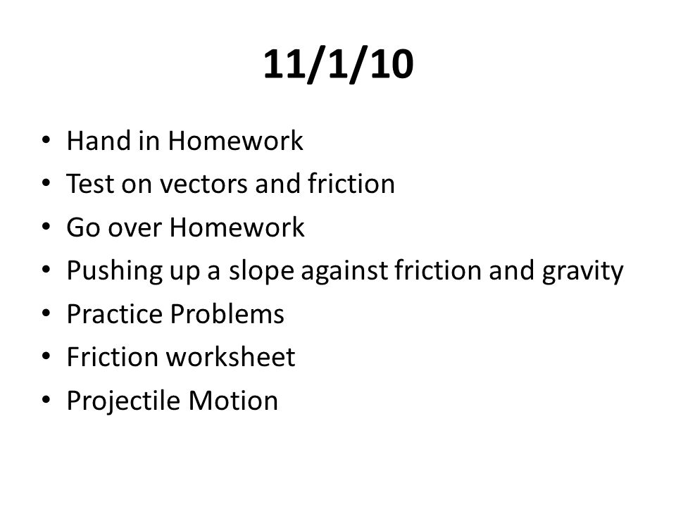 11/1/10 Hand in Homework Test on vectors and friction Go over Homework