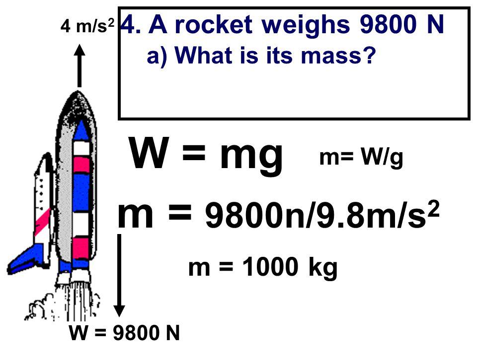 W = mg m = 9800n/9.8m/s2 4. A rocket weighs 9800 N m = 1000 kg